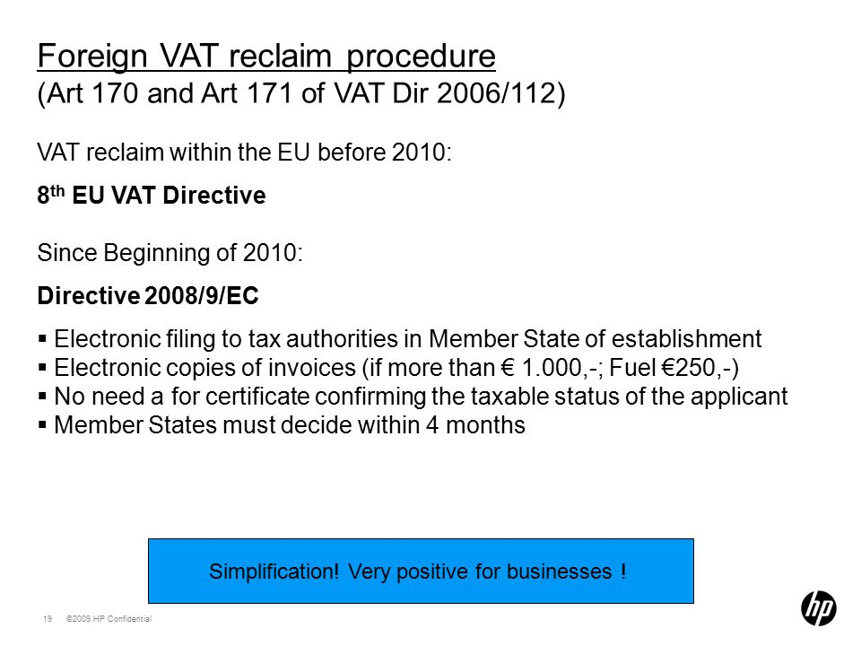 ©2009 HP Confidential19 Foreign VAT reclaim procedure (Art 170 and Art 171 of VAT Dir 2006/112) VAT reclaim within the EU before 2010: 8 th EU VAT Directive Since Beginning of 2010: Directive 2008/9/EC  Electronic filing to tax authorities in Member State of establishment  Electronic copies of invoices (if more than € 1.000,-; Fuel €250,-)  No need a for certificate confirming the taxable status of the applicant  Member States must decide within 4 months Simplification.