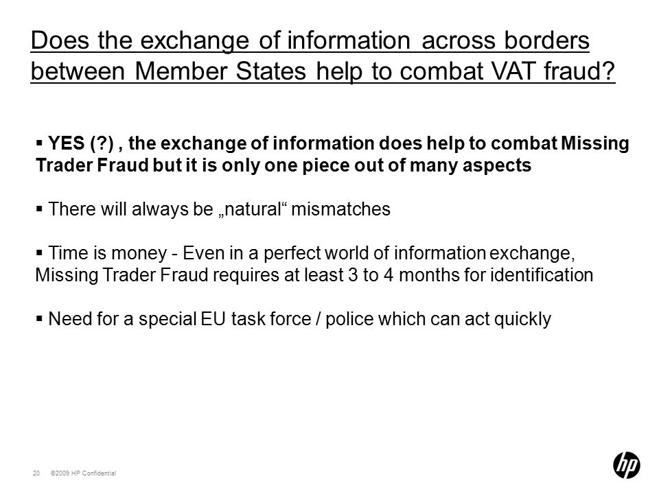 "©2009 HP Confidential20  YES (?), the exchange of information does help to combat Missing Trader Fraud but it is only one piece out of many aspects  There will always be ""natural mismatches  Time is money - Even in a perfect world of information exchange, Missing Trader Fraud requires at least 3 to 4 months for identification  Need for a special EU task force / police which can act quickly Does the exchange of information across borders between Member States help to combat VAT fraud?"