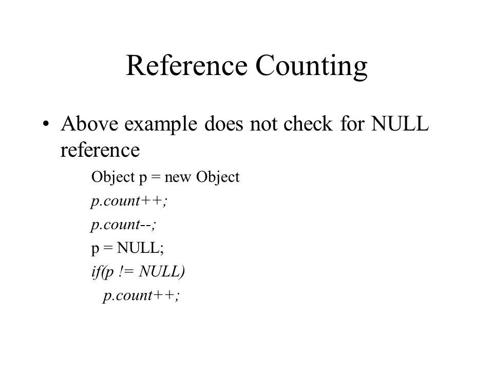 Reference Counting Above example does not check for NULL reference Object p = new Object p.count++; p.count--; p = NULL; if(p != NULL) p.count++;