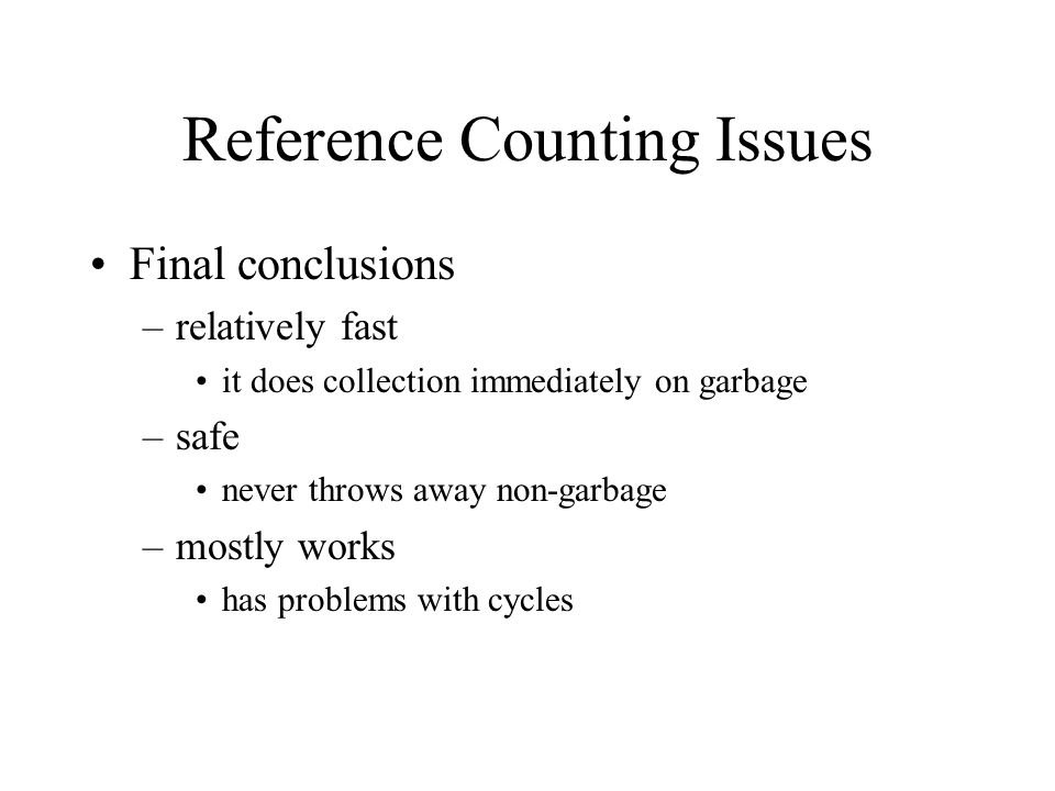 Reference Counting Issues Final conclusions –relatively fast it does collection immediately on garbage –safe never throws away non-garbage –mostly works has problems with cycles