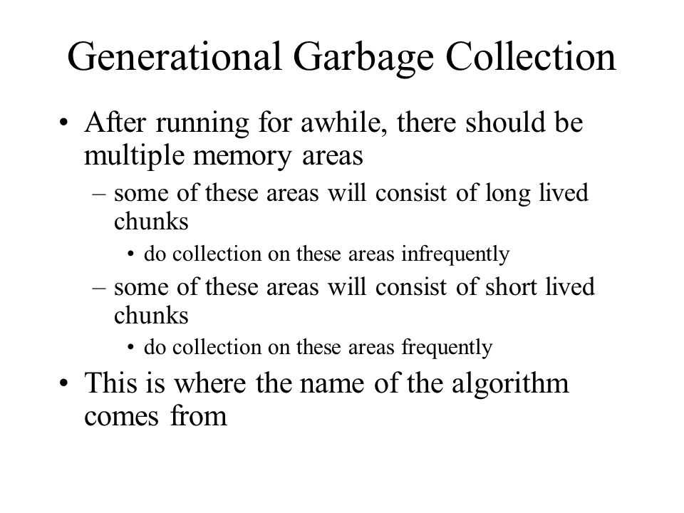 Generational Garbage Collection After running for awhile, there should be multiple memory areas –some of these areas will consist of long lived chunks do collection on these areas infrequently –some of these areas will consist of short lived chunks do collection on these areas frequently This is where the name of the algorithm comes from