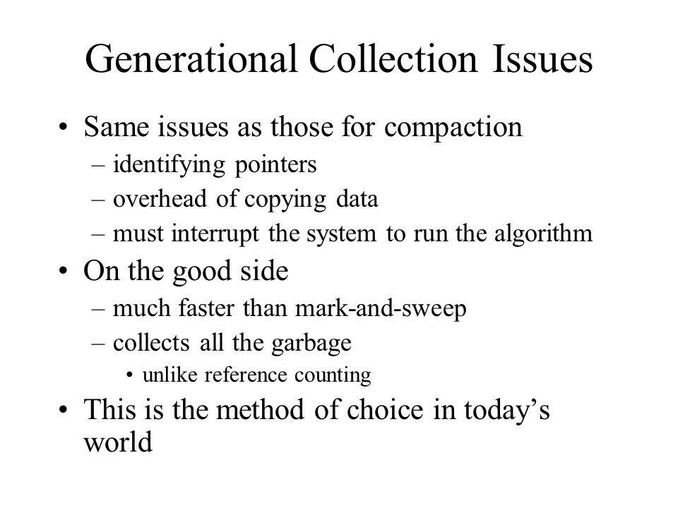 Generational Collection Issues Same issues as those for compaction –identifying pointers –overhead of copying data –must interrupt the system to run the algorithm On the good side –much faster than mark-and-sweep –collects all the garbage unlike reference counting This is the method of choice in today's world
