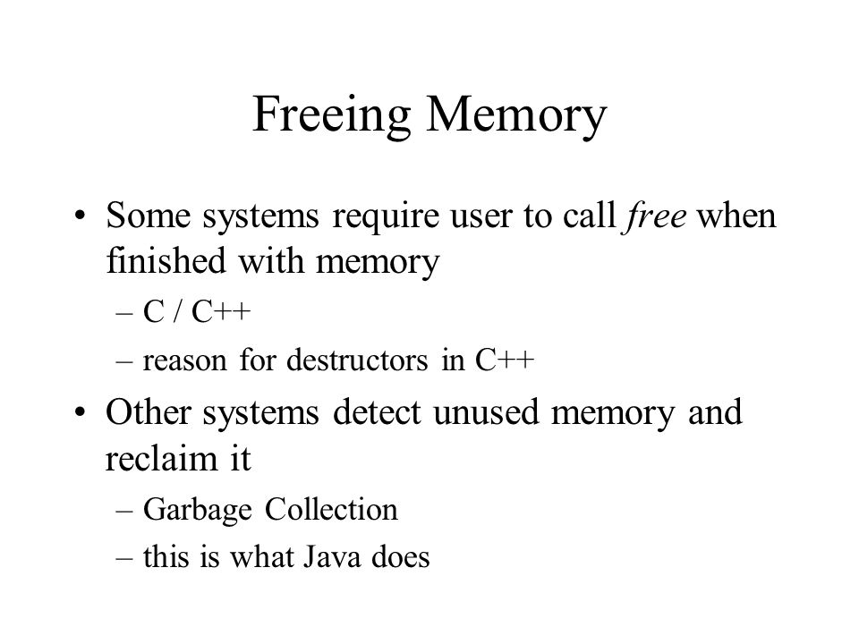 Freeing Memory Some systems require user to call free when finished with memory –C / C++ –reason for destructors in C++ Other systems detect unused memory and reclaim it –Garbage Collection –this is what Java does