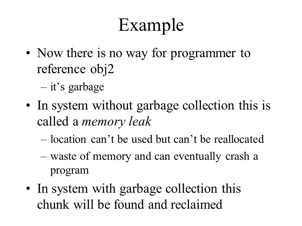 Example Now there is no way for programmer to reference obj2 –it's garbage In system without garbage collection this is called a memory leak –location can't be used but can't be reallocated –waste of memory and can eventually crash a program In system with garbage collection this chunk will be found and reclaimed