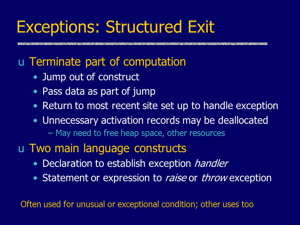 Exceptions: Structured Exit uTerminate part of computation Jump out of construct Pass data as part of jump Return to most recent site set up to handle exception Unnecessary activation records may be deallocated –May need to free heap space, other resources uTwo main language constructs Declaration to establish exception handler Statement or expression to raise or throw exception Often used for unusual or exceptional condition; other uses too