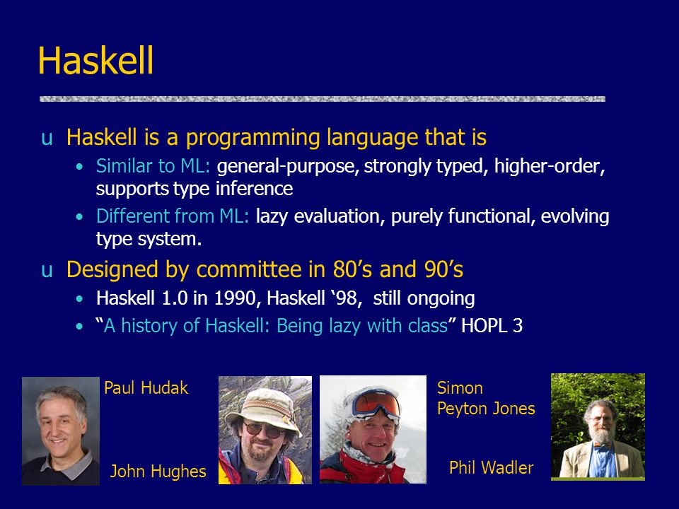 Haskell uHaskell is a programming language that is Similar to ML: general-purpose, strongly typed, higher-order, supports type inference Different from ML: lazy evaluation, purely functional, evolving type system.