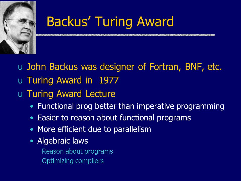 Backus' Turing Award uJohn Backus was designer of Fortran, BNF, etc.