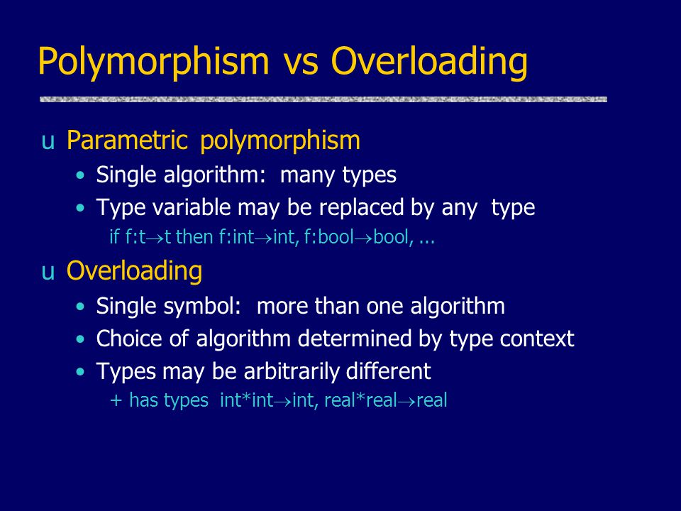 Polymorphism vs Overloading uParametric polymorphism Single algorithm: many types Type variable may be replaced by any type if f:t  t then f:int  int, f:bool  bool,...