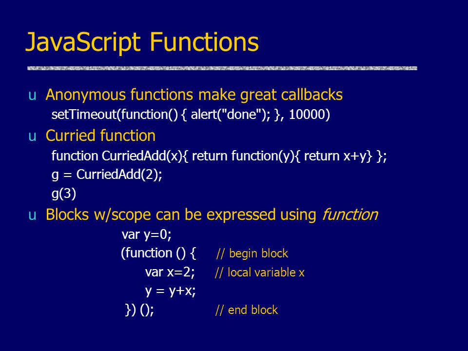 JavaScript Functions uAnonymous functions make great callbacks setTimeout(function() { alert( done ); }, 10000) uCurried function function CurriedAdd(x){ return function(y){ return x+y} }; g = CurriedAdd(2); g(3) uBlocks w/scope can be expressed using function var y=0; (function () { // begin block var x=2; // local variable x y = y+x; }) (); // end block