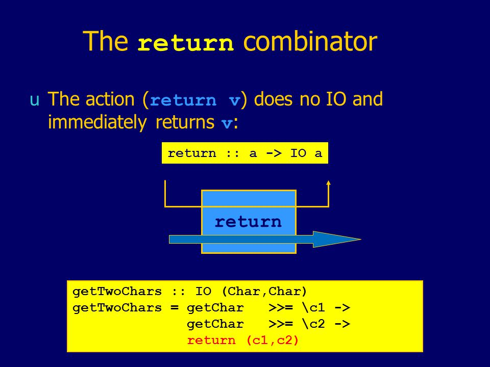 The return combinator  The action ( return v ) does no IO and immediately returns v : return :: a -> IO a return getTwoChars :: IO (Char,Char) getTwoChars = getChar>>= \c1 -> getChar>>= \c2 -> return (c1,c2)