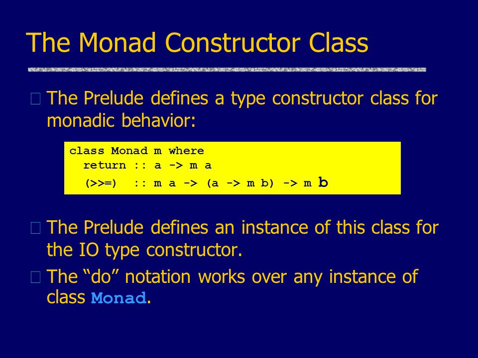The Monad Constructor Class uThe Prelude defines a type constructor class for monadic behavior: uThe Prelude defines an instance of this class for the IO type constructor.