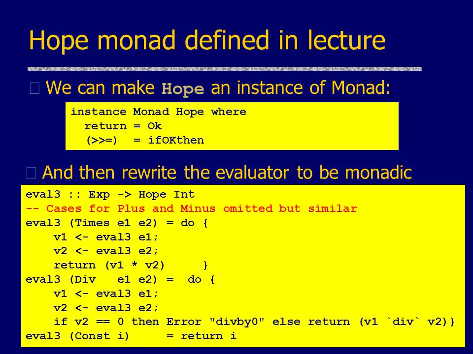 Hope monad defined in lecture  We can make Hope an instance of Monad: instance Monad Hope where return = Ok (>>=) = ifOKthen eval3 :: Exp -> Hope Int -- Cases for Plus and Minus omitted but similar eval3 (Times e1 e2) = do { v1 <- eval3 e1; v2 <- eval3 e2; return (v1 * v2) } eval3 (Div e1 e2) = do { v1 <- eval3 e1; v2 <- eval3 e2; if v2 == 0 then Error divby0 else return (v1 `div` v2)} eval3 (Const i) = return i uAnd then rewrite the evaluator to be monadic