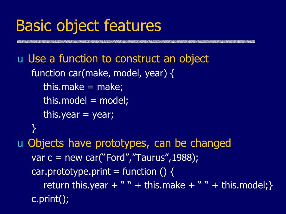 Basic object features uUse a function to construct an object function car(make, model, year) { this.make = make; this.model = model; this.year = year; } uObjects have prototypes, can be changed var c = new car( Ford , Taurus ,1988); car.prototype.print = function () { return this.year + + this.make + + this.model;} c.print();