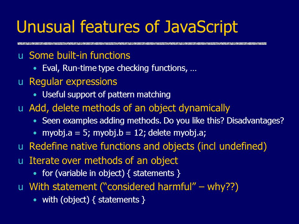 Unusual features of JavaScript uSome built-in functions Eval, Run-time type checking functions, … uRegular expressions Useful support of pattern matching uAdd, delete methods of an object dynamically Seen examples adding methods.