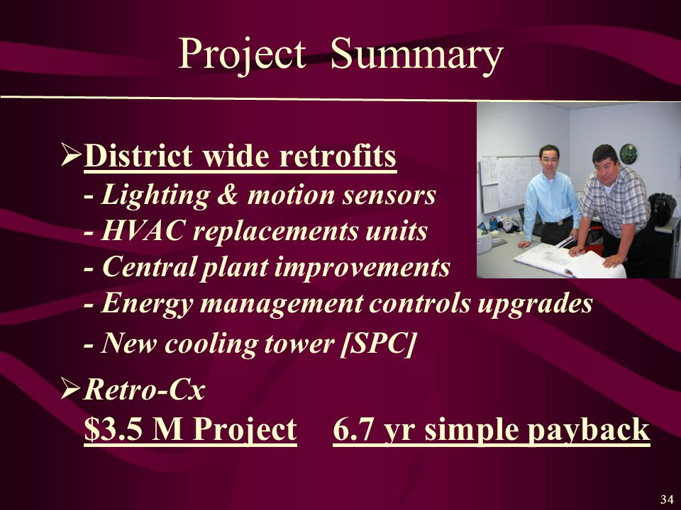 34 Project Summary  District wide retrofits - Lighting & motion sensors - HVAC replacements units - Central plant improvements - Energy management controls upgrades - New cooling tower [SPC]  Retro-Cx $3.5 M Project 6.7 yr simple payback