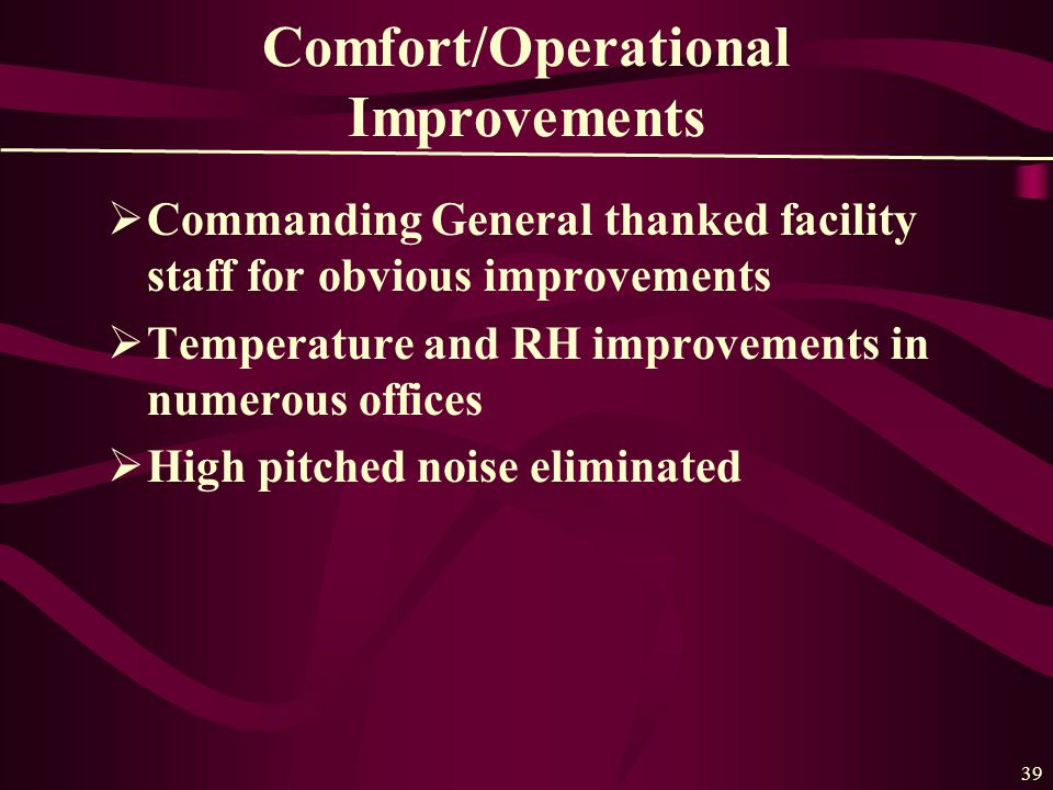 39 Comfort/Operational Improvements  Commanding General thanked facility staff for obvious improvements  Temperature and RH improvements in numerous offices  High pitched noise eliminated