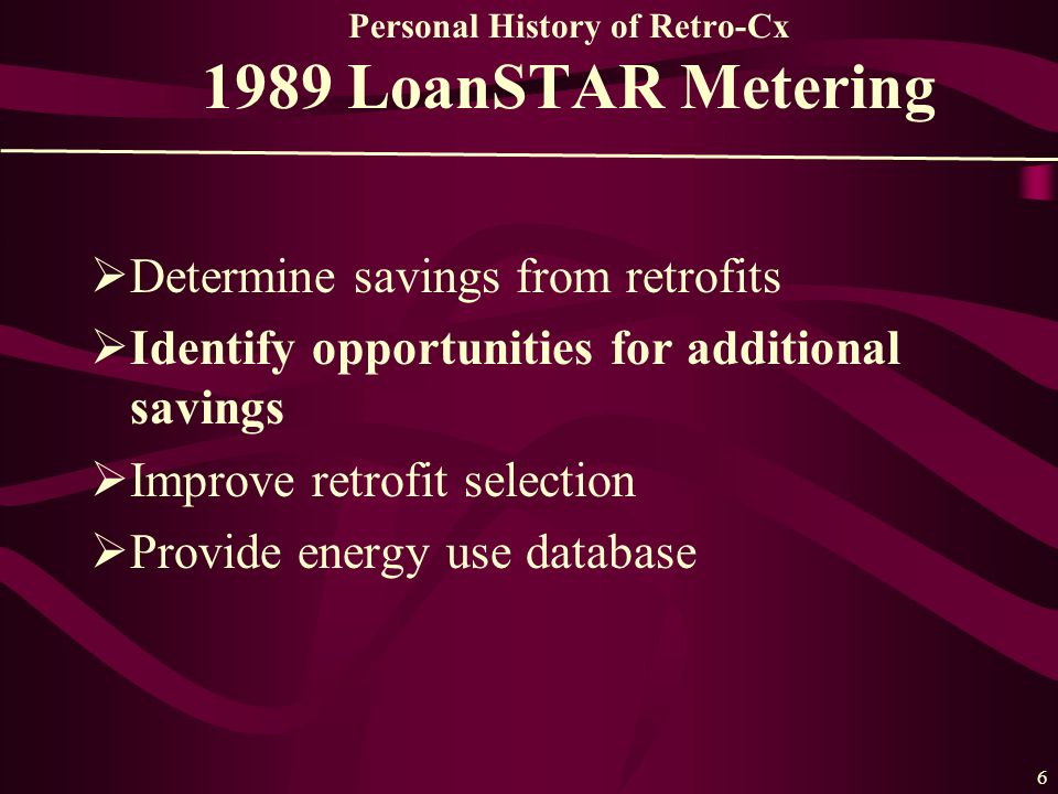 6 Personal History of Retro-Cx 1989 LoanSTAR Metering  Determine savings from retrofits  Identify opportunities for additional savings  Improve retrofit selection  Provide energy use database