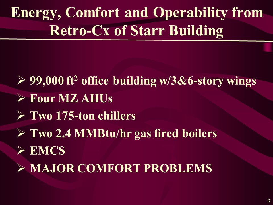 9 Energy, Comfort and Operability from Retro-Cx of Starr Building  99,000 ft 2 office building w/3&6-story wings  Four MZ AHUs  Two 175-ton chillers  Two 2.4 MMBtu/hr gas fired boilers  EMCS  MAJOR COMFORT PROBLEMS