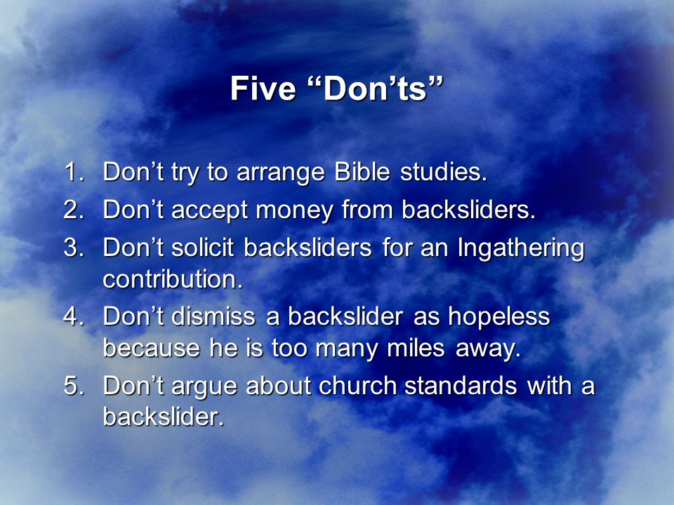 1.Don't try to arrange Bible studies. 2.Don't accept money from backsliders.