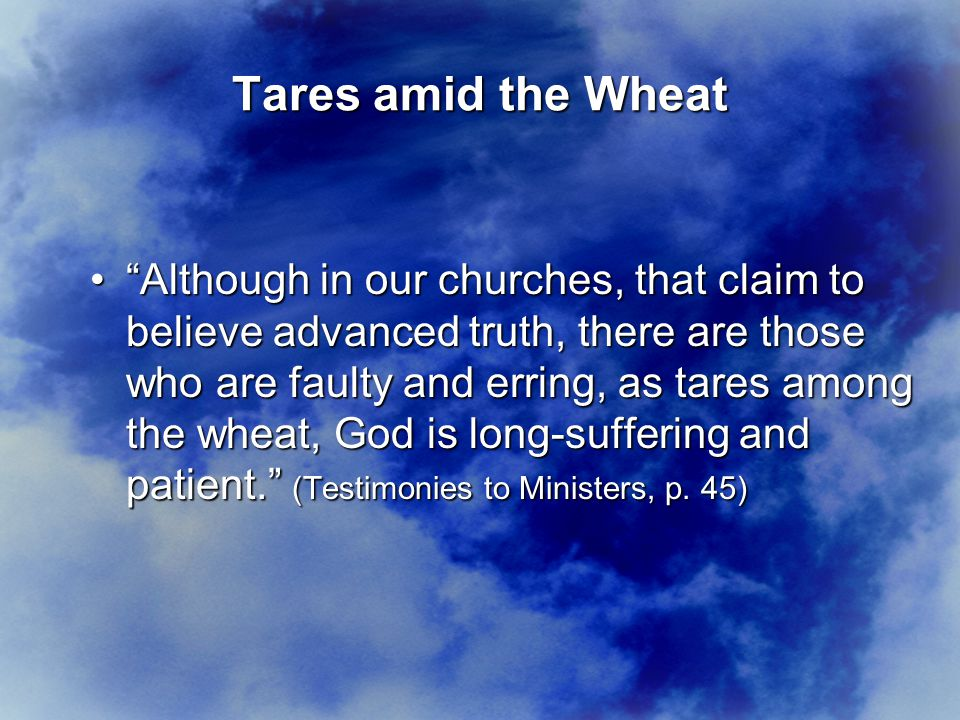 Tares amid the Wheat Although in our churches, that claim to believe advanced truth, there are those who are faulty and erring, as tares among the wheat, God is long-suffering and patient. (Testimonies to Ministers, p.