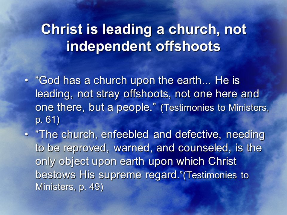 Christ is leading a church, not independent offshoots God has a church upon the earth...