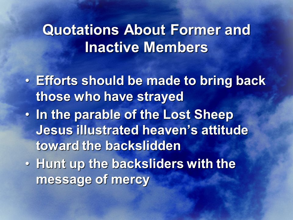 Efforts should be made to bring back those who have strayedEfforts should be made to bring back those who have strayed In the parable of the Lost Sheep Jesus illustrated heaven's attitude toward the backsliddenIn the parable of the Lost Sheep Jesus illustrated heaven's attitude toward the backslidden Hunt up the backsliders with the message of mercyHunt up the backsliders with the message of mercy Quotations About Former and Inactive Members
