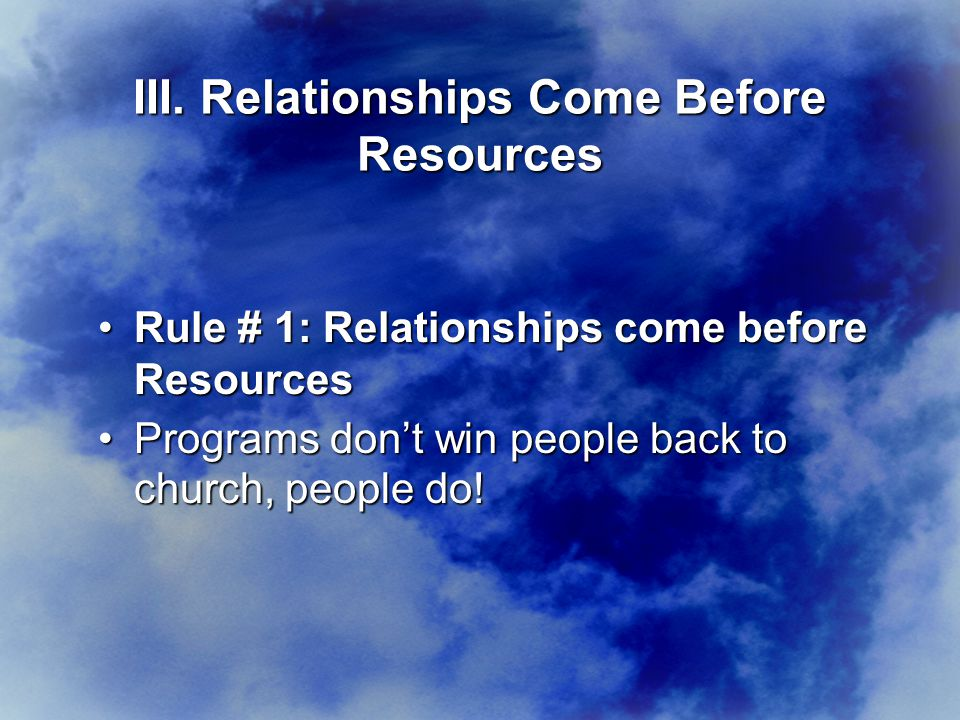 Rule # 1: Relationships come before ResourcesRule # 1: Relationships come before Resources Programs don't win people back to church, people do!Programs don't win people back to church, people do.