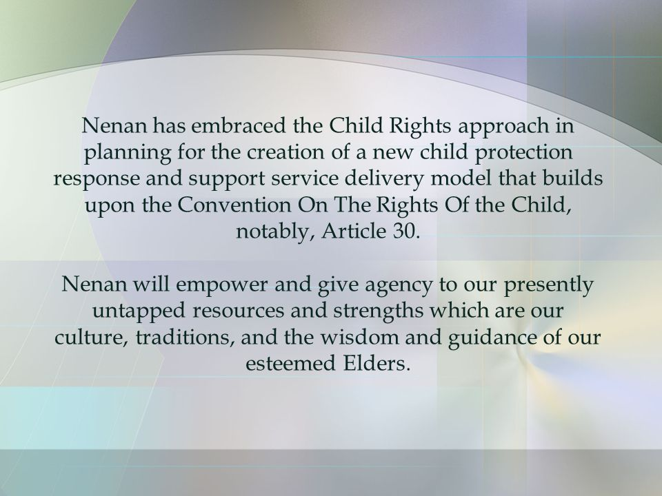 Nenan has embraced the Child Rights approach in planning for the creation of a new child protection response and support service delivery model that builds upon the Convention On The Rights Of the Child, notably, Article 30.