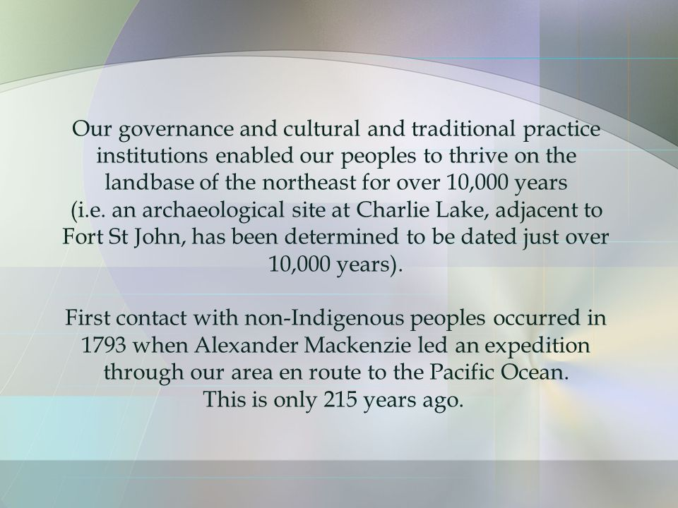 Our governance and cultural and traditional practice institutions enabled our peoples to thrive on the landbase of the northeast for over 10,000 years (i.e.