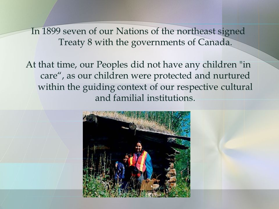 In 1899 seven of our Nations of the northeast signed Treaty 8 with the governments of Canada.