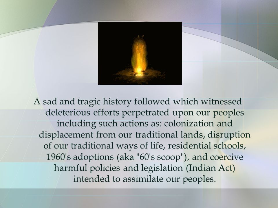 A sad and tragic history followed which witnessed deleterious efforts perpetrated upon our peoples including such actions as: colonization and displacement from our traditional lands, disruption of our traditional ways of life, residential schools, 1960 s adoptions (aka 60 s scoop ), and coercive harmful policies and legislation (Indian Act) intended to assimilate our peoples.