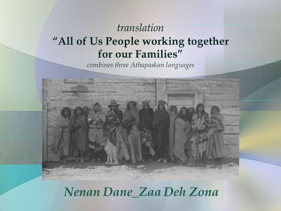 translation All of Us People working together for our Families combines three Athapaskan languages Nenan Dane_Zaa Deh Zona