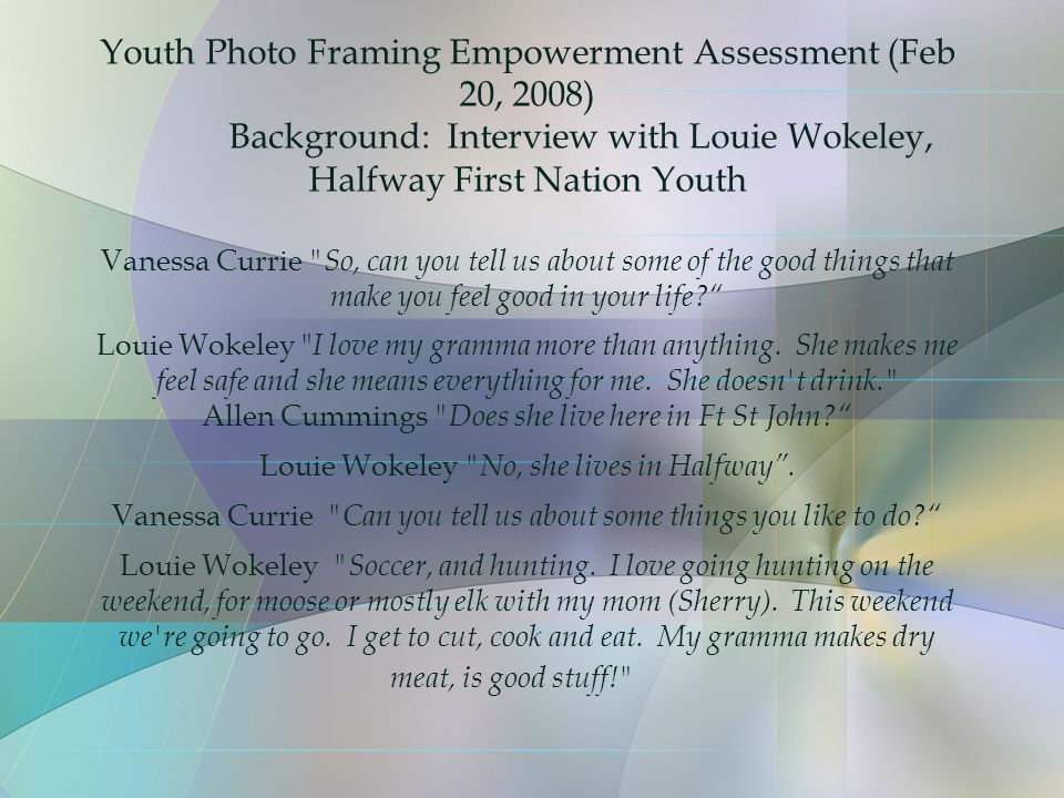 Youth Photo Framing Empowerment Assessment (Feb 20, 2008) Background: Interview with Louie Wokeley, Halfway First Nation Youth Vanessa Currie So, can you tell us about some of the good things that make you feel good in your life Louie Wokeley I love my gramma more than anything.