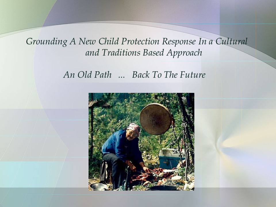 Grounding A New Child Protection Response In a Cultural and Traditions Based Approach An Old Path...