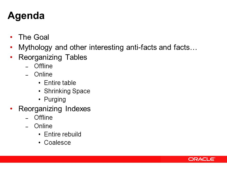 Agenda The Goal Mythology and other interesting anti-facts and facts… Reorganizing Tables – Offline – Online Entire table Shrinking Space Purging Reorganizing Indexes – Offline – Online Entire rebuild Coalesce