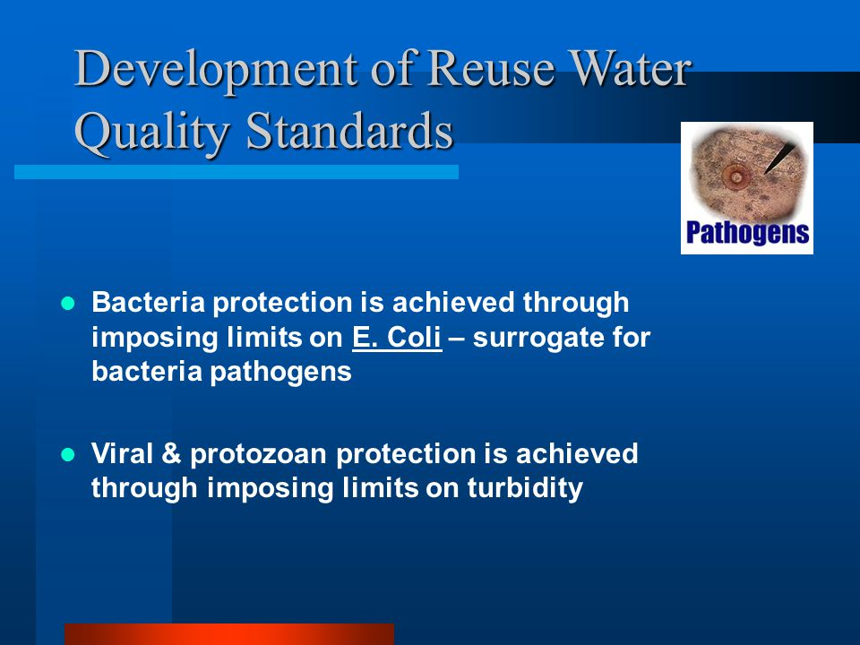 Development of Reuse Water Quality Standards Bacteria protection is achieved through imposing limits on E.