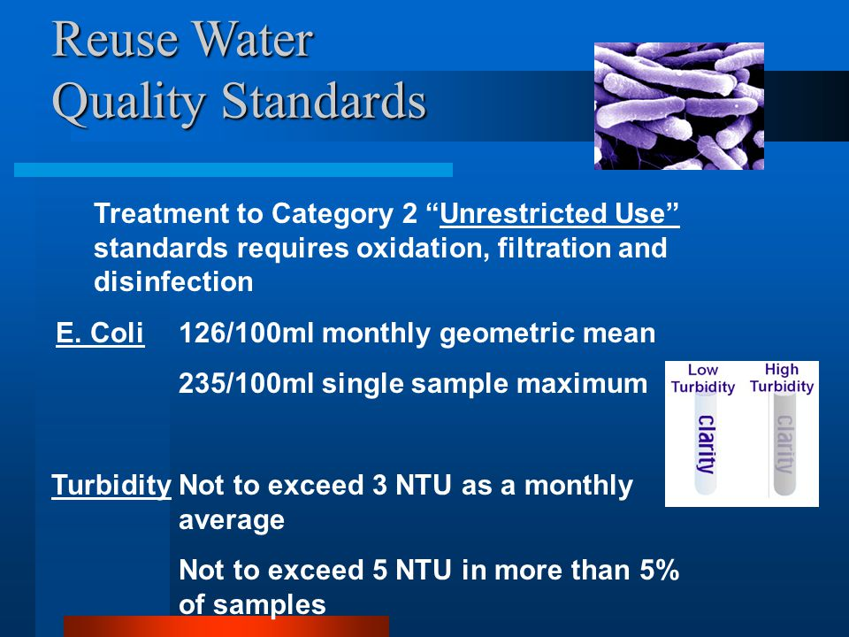 Reuse Water Quality Standards Treatment to Category 2 Unrestricted Use standards requires oxidation, filtration and disinfection E.