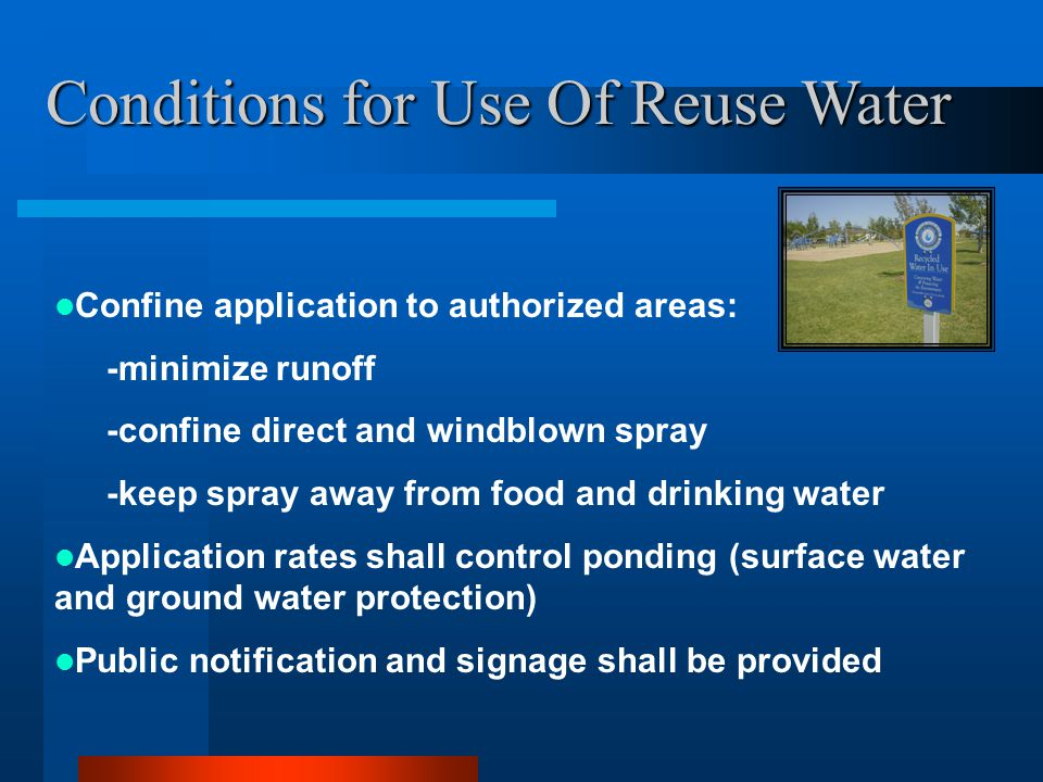 Conditions for Use Of Reuse Water Confine application to authorized areas: -minimize runoff -confine direct and windblown spray -keep spray away from food and drinking water Application rates shall control ponding (surface water and ground water protection) Public notification and signage shall be provided