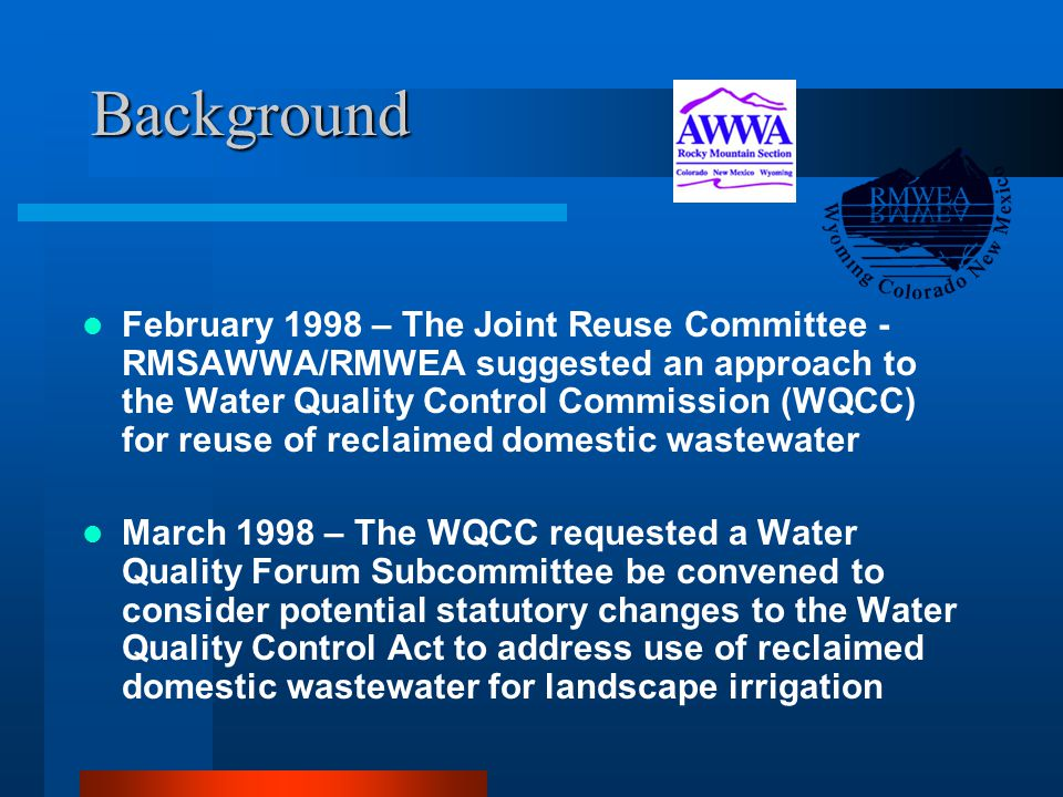 Background February 1998 – The Joint Reuse Committee - RMSAWWA/RMWEA suggested an approach to the Water Quality Control Commission (WQCC) for reuse of reclaimed domestic wastewater March 1998 – The WQCC requested a Water Quality Forum Subcommittee be convened to consider potential statutory changes to the Water Quality Control Act to address use of reclaimed domestic wastewater for landscape irrigation