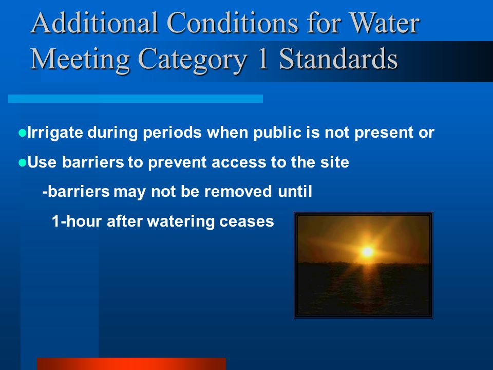 Additional Conditions for Water Meeting Category 1 Standards Irrigate during periods when public is not present or Use barriers to prevent access to the site -barriers may not be removed until 1-hour after watering ceases