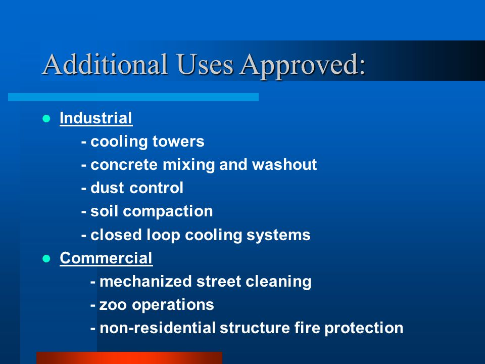 Additional Uses Approved: Industrial - cooling towers - concrete mixing and washout - dust control - soil compaction - closed loop cooling systems Commercial - mechanized street cleaning - zoo operations - non-residential structure fire protection