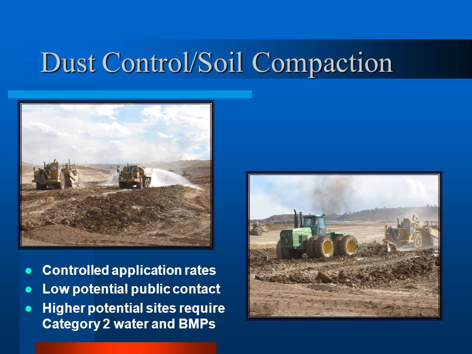 Dust Control/Soil Compaction Controlled application rates Low potential public contact Higher potential sites require Category 2 water and BMPs