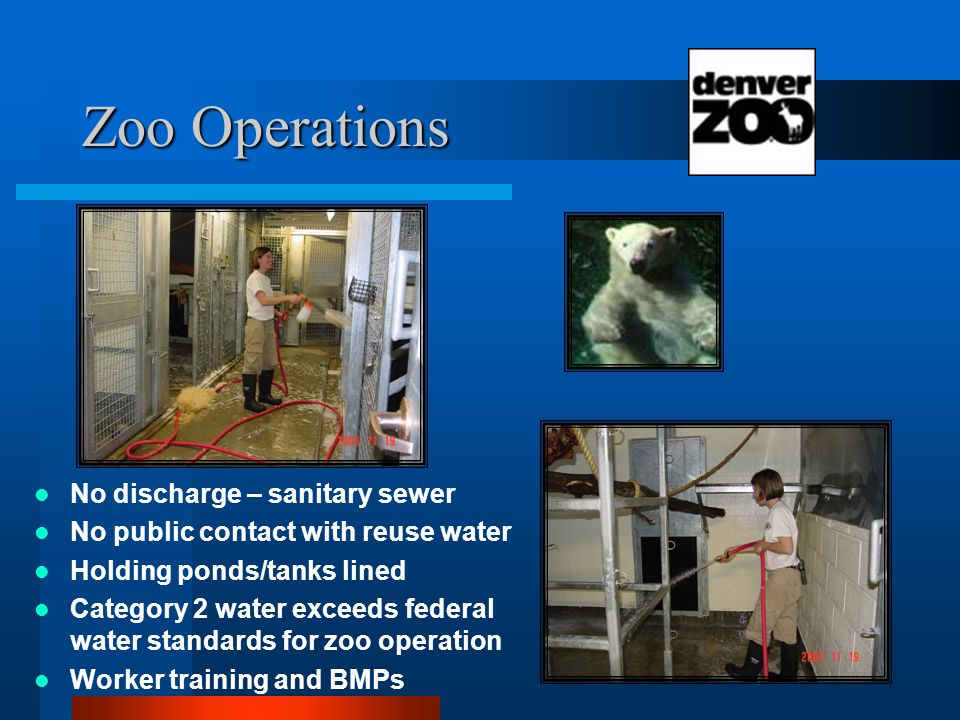 Zoo Operations No discharge – sanitary sewer No public contact with reuse water Holding ponds/tanks lined Category 2 water exceeds federal water standards for zoo operation Worker training and BMPs