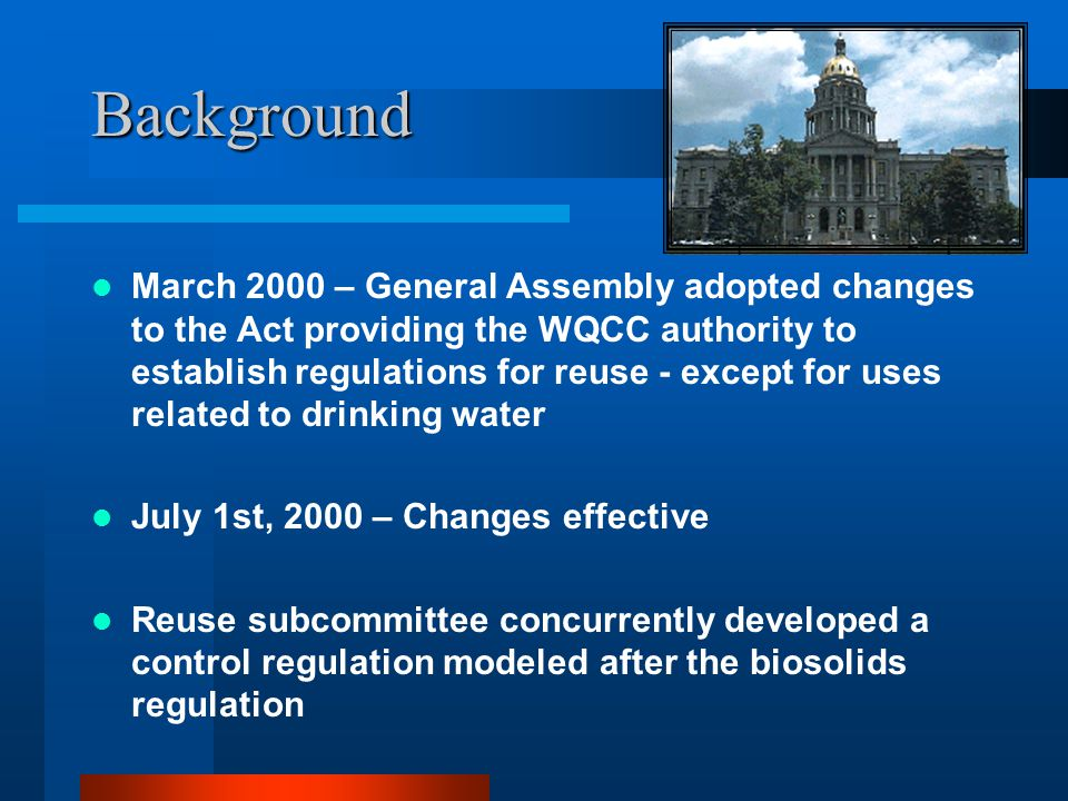 Background March 2000 – General Assembly adopted changes to the Act providing the WQCC authority to establish regulations for reuse - except for uses related to drinking water July 1st, 2000 – Changes effective Reuse subcommittee concurrently developed a control regulation modeled after the biosolids regulation