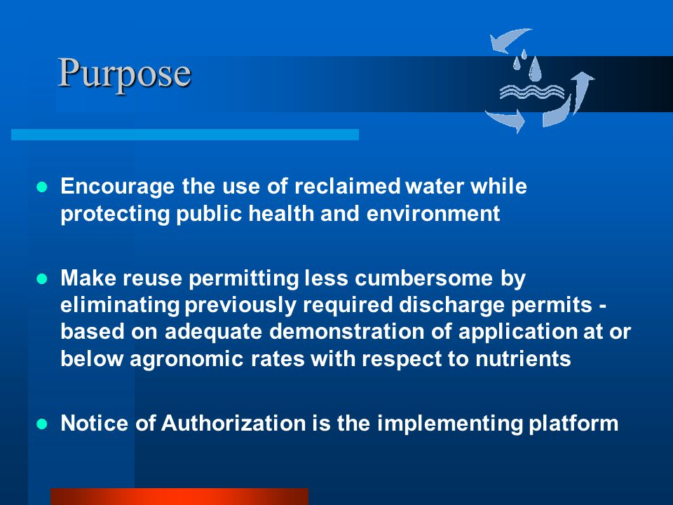 Purpose Encourage the use of reclaimed water while protecting public health and environment Make reuse permitting less cumbersome by eliminating previously required discharge permits - based on adequate demonstration of application at or below agronomic rates with respect to nutrients Notice of Authorization is the implementing platform