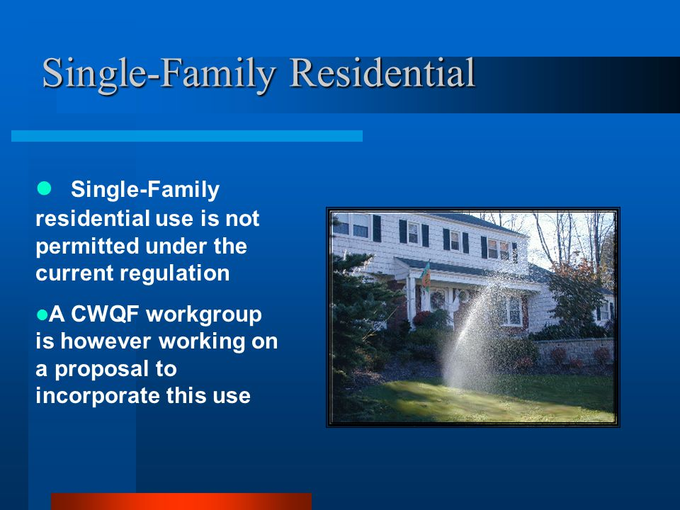 Single-Family Residential Single-Family residential use is not permitted under the current regulation A CWQF workgroup is however working on a proposal to incorporate this use