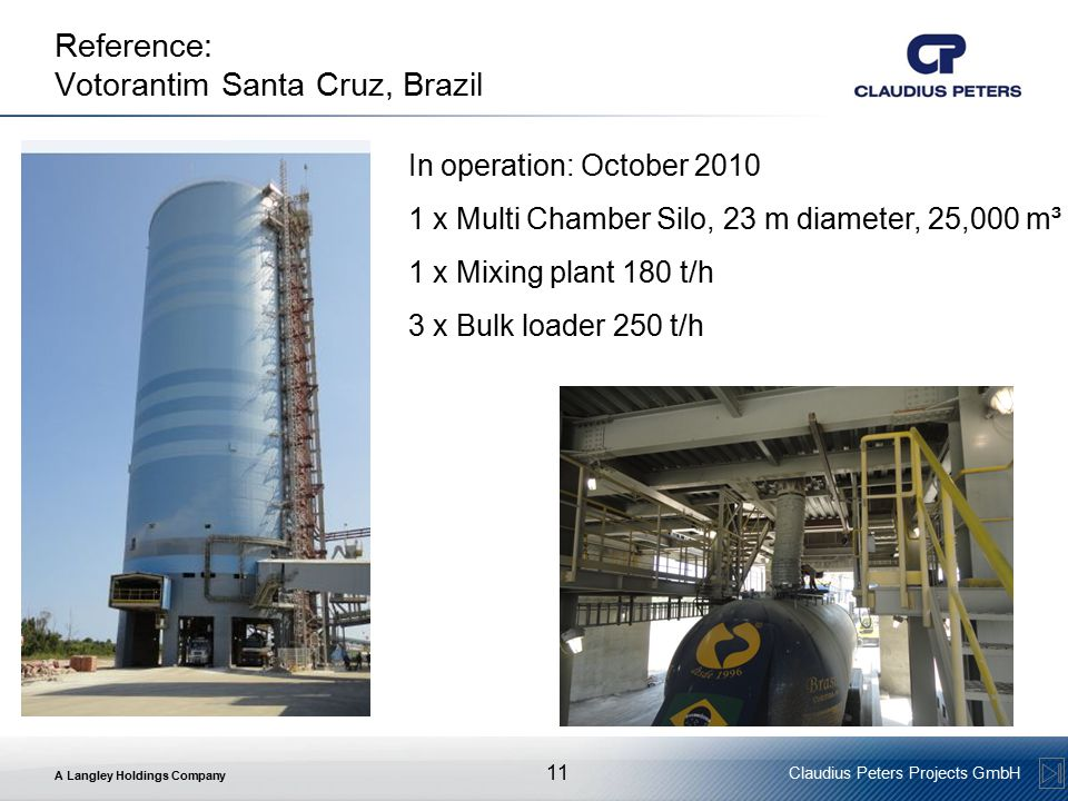 A Langley Holdings Company Claudius Peters Projects GmbH 11 Reference: Votorantim Santa Cruz, Brazil In operation: October 2010 1 x Multi Chamber Silo, 23 m diameter, 25,000 m³ 1 x Mixing plant 180 t/h 3 x Bulk loader 250 t/h