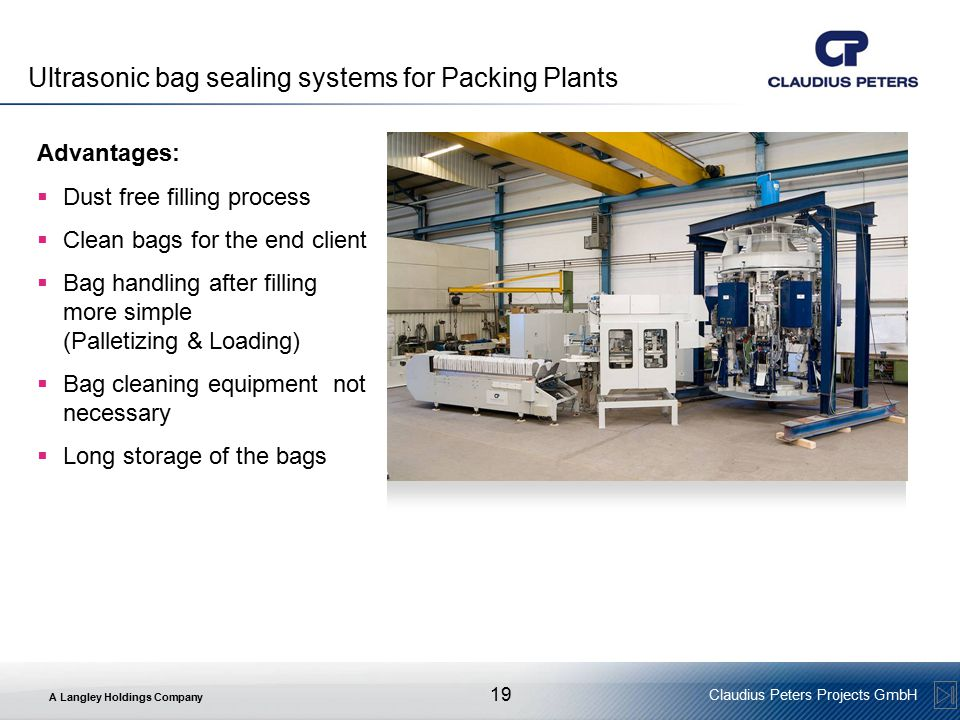 A Langley Holdings Company Claudius Peters Projects GmbH 19 Ultrasonic bag sealing systems for Packing Plants Advantages:  Dust free filling process  Clean bags for the end client  Bag handling after filling more simple (Palletizing & Loading)  Bag cleaning equipment not necessary  Long storage of the bags