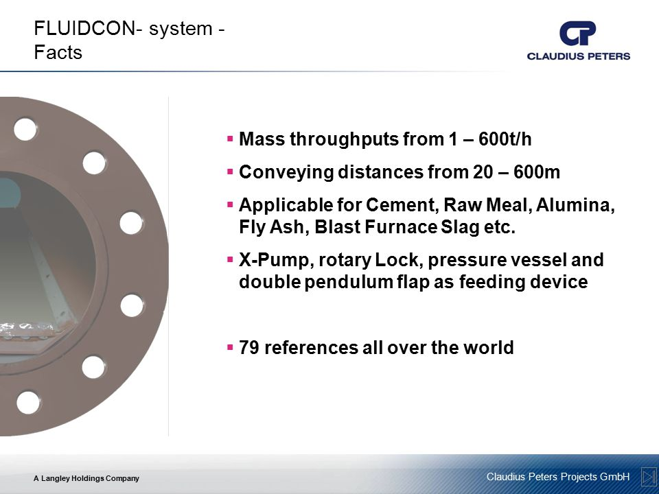 A Langley Holdings Company Claudius Peters Projects GmbH FLUIDCON- system - Facts  Mass throughputs from 1 – 600t/h  Conveying distances from 20 – 600m  Applicable for Cement, Raw Meal, Alumina, Fly Ash, Blast Furnace Slag etc.