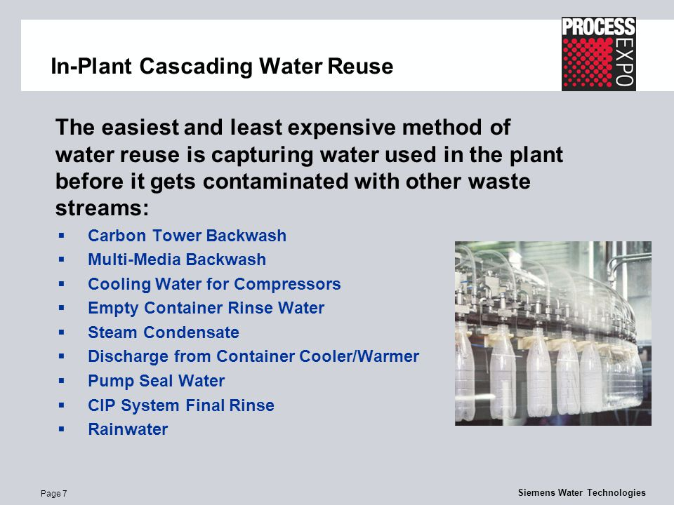 Page 7 Siemens Water Technologies In-Plant Cascading Water Reuse The easiest and least expensive method of water reuse is capturing water used in the plant before it gets contaminated with other waste streams:  Carbon Tower Backwash  Multi-Media Backwash  Cooling Water for Compressors  Empty Container Rinse Water  Steam Condensate  Discharge from Container Cooler/Warmer  Pump Seal Water  CIP System Final Rinse  Rainwater